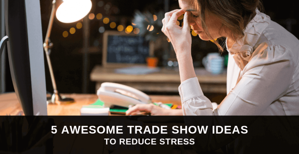 5 Awesome Trade Show Ideas to Reduce Stress